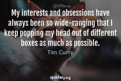 Photo Quote of My interests and obsessions have always been so wide-ranging that I keep popping my head out of different boxes as much as possible.