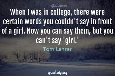 Photo Quote of When I was in college, there were certain words you couldn't say in front of a girl. Now you can say them, but you can't say 'girl.'