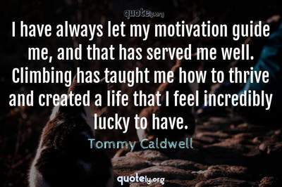 Photo Quote of I have always let my motivation guide me, and that has served me well. Climbing has taught me how to thrive and created a life that I feel incredibly lucky to have.