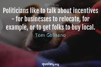 Photo Quote of Politicians like to talk about incentives - for businesses to relocate, for example, or to get folks to buy local.