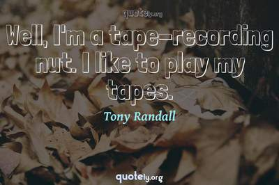 Photo Quote of Well, I'm a tape-recording nut. I like to play my tapes.