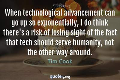 Photo Quote of When technological advancement can go up so exponentially, I do think there's a risk of losing sight of the fact that tech should serve humanity, not the other way around.