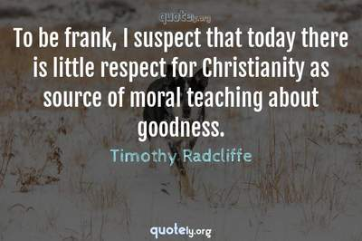 Photo Quote of To be frank, I suspect that today there is little respect for Christianity as source of moral teaching about goodness.