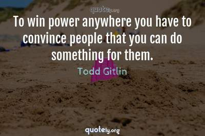 Photo Quote of To win power anywhere you have to convince people that you can do something for them.