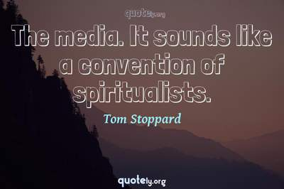 Photo Quote of The media. It sounds like a convention of spiritualists.