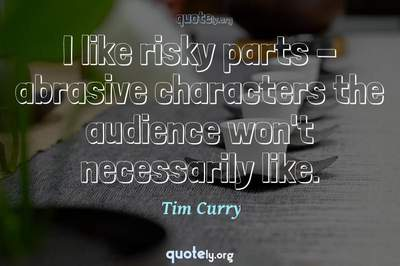 Photo Quote of I like risky parts - abrasive characters the audience won't necessarily like.
