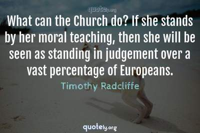 Photo Quote of What can the Church do? If she stands by her moral teaching, then she will be seen as standing in judgement over a vast percentage of Europeans.