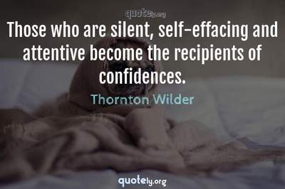 Photo Quote of Those who are silent, self-effacing and attentive become the recipients of confidences.