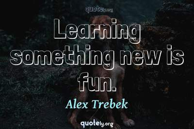 Photo Quote of Learning something new is fun.
