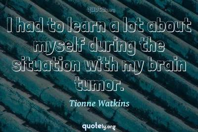 Photo Quote of I had to learn a lot about myself during the situation with my brain tumor.
