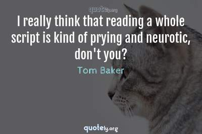 Photo Quote of I really think that reading a whole script is kind of prying and neurotic, don't you?