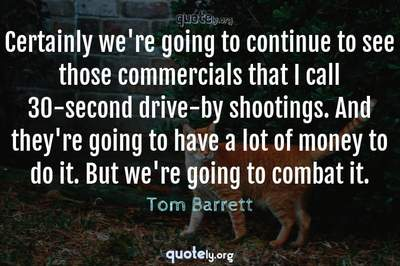 Photo Quote of Certainly we're going to continue to see those commercials that I call 30-second drive-by shootings. And they're going to have a lot of money to do it. But we're going to combat it.