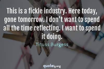 Photo Quote of This is a fickle industry. Here today, gone tomorrow. I don't want to spend all the time reflecting. I want to spend it doing.