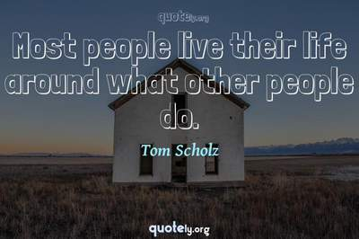 Photo Quote of Most people live their life around what other people do.