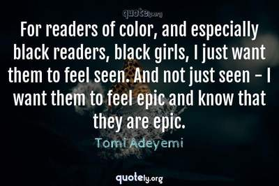 Photo Quote of For readers of color, and especially black readers, black girls, I just want them to feel seen. And not just seen - I want them to feel epic and know that they are epic.