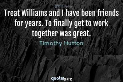 Photo Quote of Treat Williams and I have been friends for years. To finally get to work together was great.