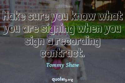 Photo Quote of Make sure you know what you are signing when you sign a recording contract.
