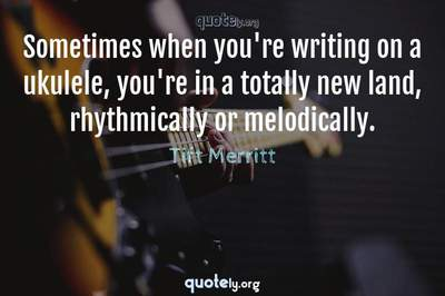 Photo Quote of Sometimes when you're writing on a ukulele, you're in a totally new land, rhythmically or melodically.