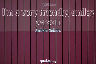 Photo Quote of I'm a very friendly, smiley person.