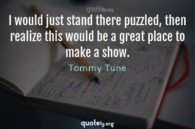 Photo Quote of I would just stand there puzzled, then realize this would be a great place to make a show.