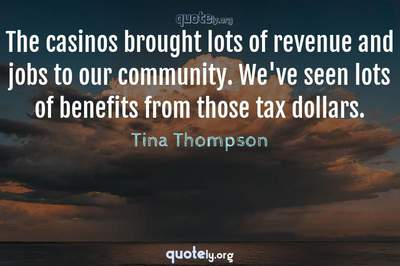 Photo Quote of The casinos brought lots of revenue and jobs to our community. We've seen lots of benefits from those tax dollars.