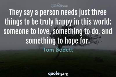 Photo Quote of They say a person needs just three things to be truly happy in this world: someone to love, something to do, and something to hope for.