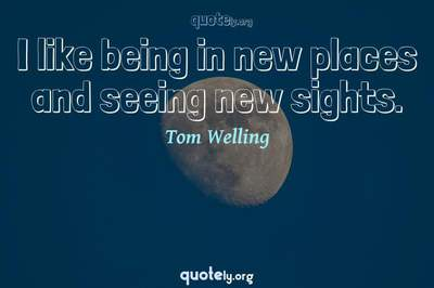 Photo Quote of I like being in new places and seeing new sights.