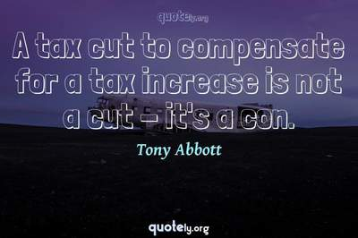 Photo Quote of A tax cut to compensate for a tax increase is not a cut - it's a con.