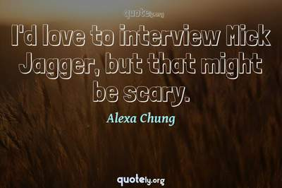 Photo Quote of I'd love to interview Mick Jagger, but that might be scary.