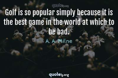 Photo Quote of Golf is so popular simply because it is the best game in the world at which to be bad.