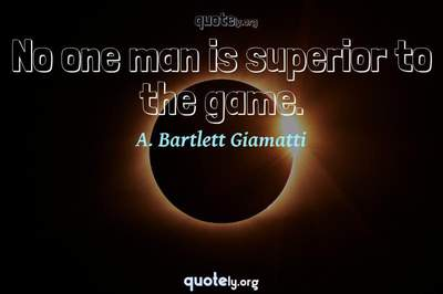 Photo Quote of No one man is superior to the game.