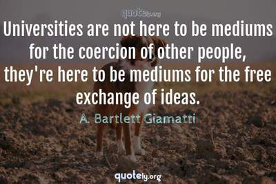 Photo Quote of Universities are not here to be mediums for the coercion of other people, they're here to be mediums for the free exchange of ideas.