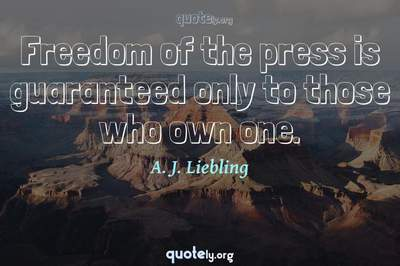 Photo Quote of Freedom of the press is guaranteed only to those who own one.