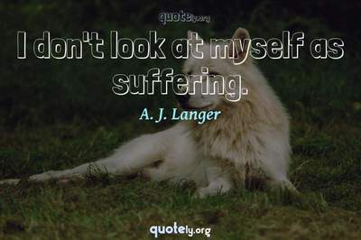 Photo Quote of I don't look at myself as suffering.