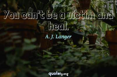 Photo Quote of You can't be a victim and heal.