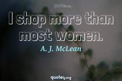 Photo Quote of I shop more than most women.