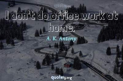 Photo Quote of I don't do office work at home.