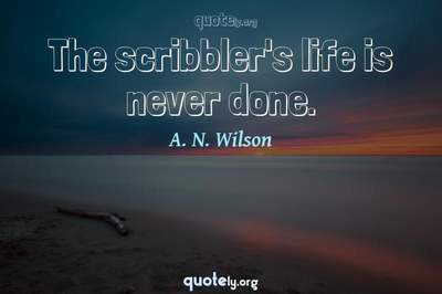 Photo Quote of The scribbler's life is never done.