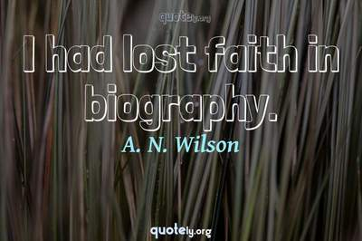 Photo Quote of I had lost faith in biography.