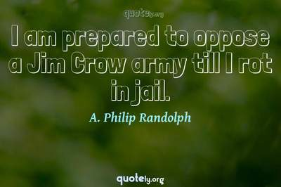 Photo Quote of I am prepared to oppose a Jim Crow army till I rot in jail.