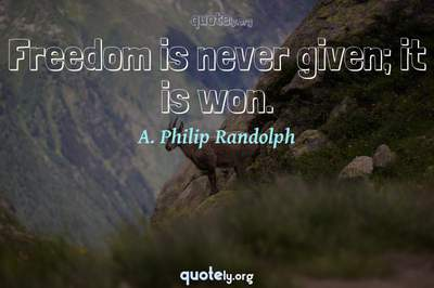 Photo Quote of Freedom is never given; it is won.