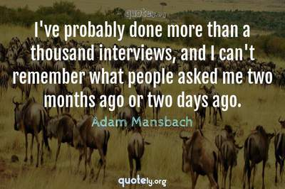 Photo Quote of I've probably done more than a thousand interviews, and I can't remember what people asked me two months ago or two days ago.