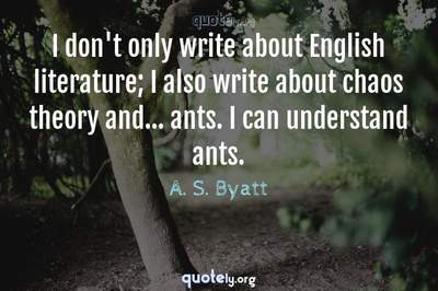 Photo Quote of I don't only write about English literature; I also write about chaos theory and... ants. I can understand ants.