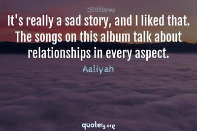 Photo Quote of It's really a sad story, and I liked that. The songs on this album talk about relationships in every aspect.