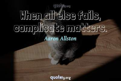 Photo Quote of When all else fails, complicate matters.