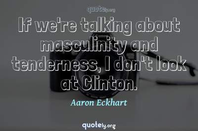 Photo Quote of If we're talking about masculinity and tenderness, I don't look at Clinton.