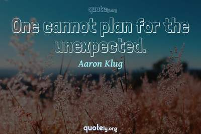 Photo Quote of One cannot plan for the unexpected.