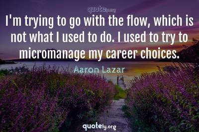 Photo Quote of I'm trying to go with the flow, which is not what I used to do. I used to try to micromanage my career choices.