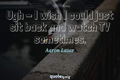 Photo Quote of Ugh - I wish I could just sit back and watch TV sometimes.