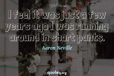 Photo Quote of I feel it was just a few years ago I was running around in short pants.
